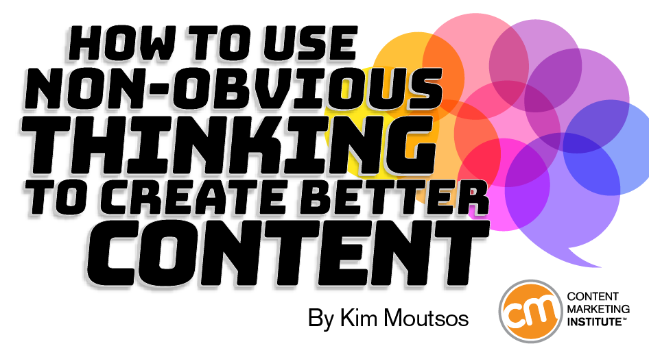 How to Use Non-Obvious Thinking to Create Better Content